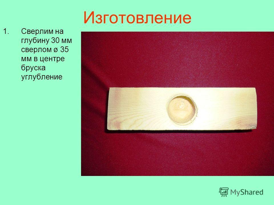 Изготовление 1.Сверлим на глубину 30 мм сверлом ø 35 мм в центре бруска углубление