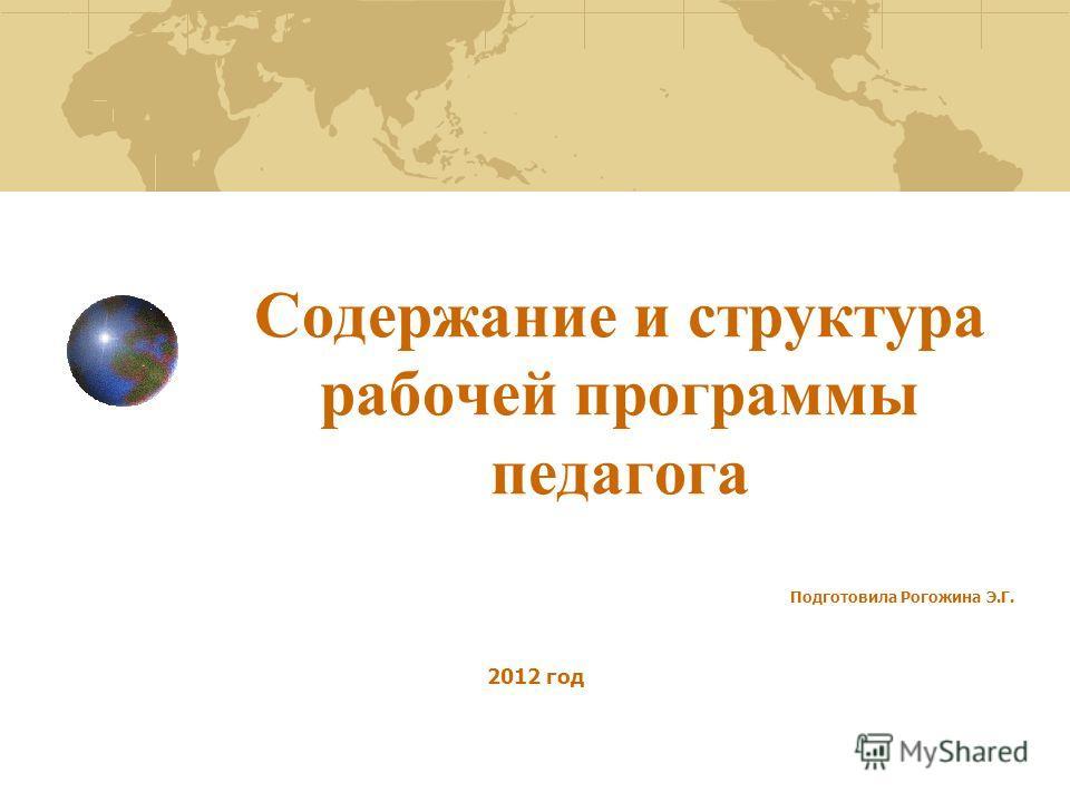 Содержание и структура рабочей программы педагога Подготовила Рогожина Э.Г. 2012 год
