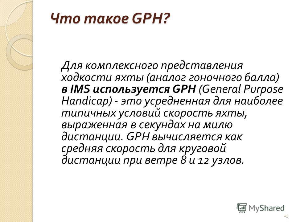 Что такое GPH? Для комплексного представления ходкости яхты ( аналог гоночного балла ) в IMS используется GPH (General Purpose Handicap) - это усредненная для наиболее типичных условий скорость яхты, выраженная в секундах на милю дистанции. GPH вычис