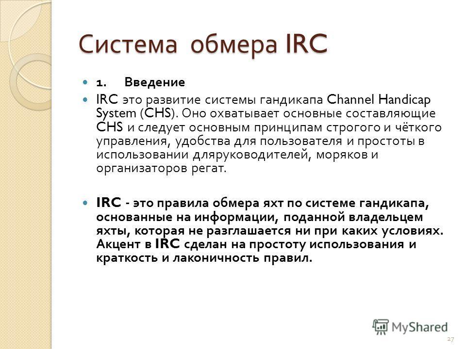 Система обмера IRC 1. Введение IRC это развитие системы гандикапа Channel Handicap System (CHS). Оно охватывает основные составляющие CHS и следует основным принципам строгого и чёткого управления, удобства для пользователя и простоты в использовании