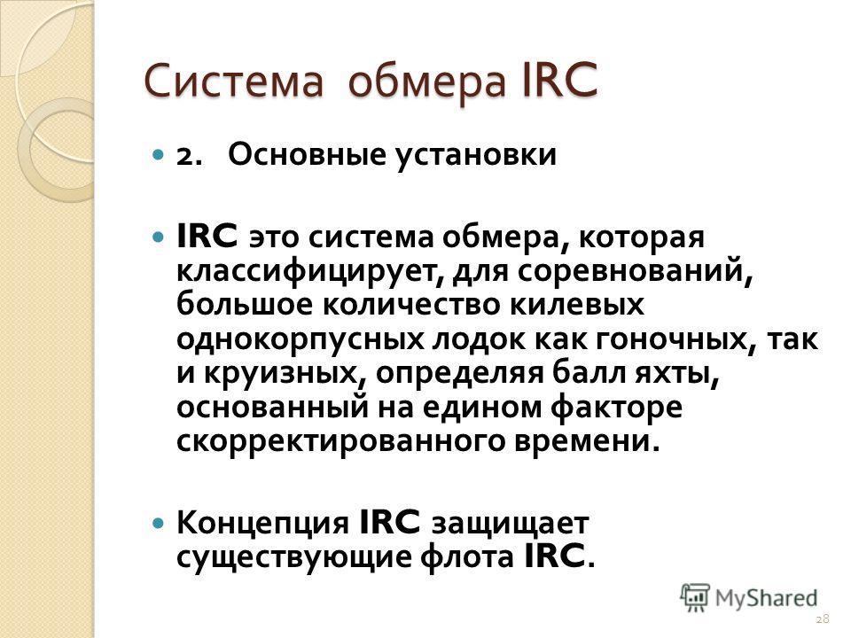 Система обмера IRC 2. Основные установки IRC это система обмера, которая классифицирует, для соревнований, большое количество килевых однокорпусных лодок как гоночных, так и круизных, определяя балл яхты, основанный на едином факторе скорректированно