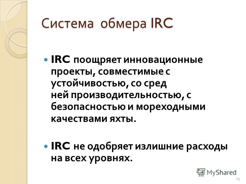 Система обмера IRC IRC поощряет инновационные проекты, совместимые с устойчивостью, со сред  ней производительностью, с безопасностью и мореходными качествами яхты. IRC не одобряет излишние расходы на всех уровнях. 29