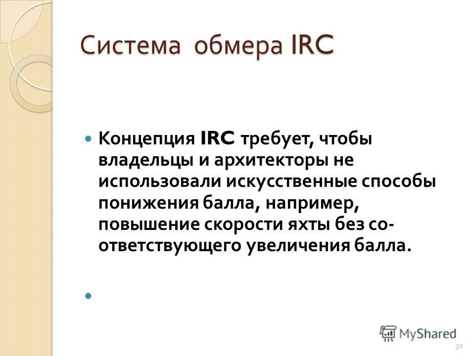 Система обмера IRC Концепция IRC требует, чтобы владельцы и архитекторы не использовали искусственные способы понижения балла, например, повышение скорости яхты без со  ответствующего увеличения балла. 30