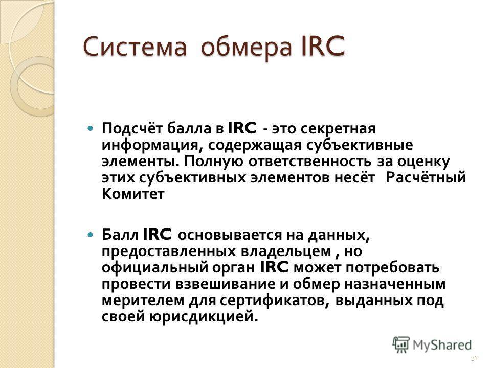 Система обмера IRC Подсчёт балла в IRC - это секретная информация, содержащая субъективные элементы. Полную ответственность за оценку этих субъективных элементов несёт Расчётный Комитет Балл IRC основывается на данных, предоставленных владельцем, но
