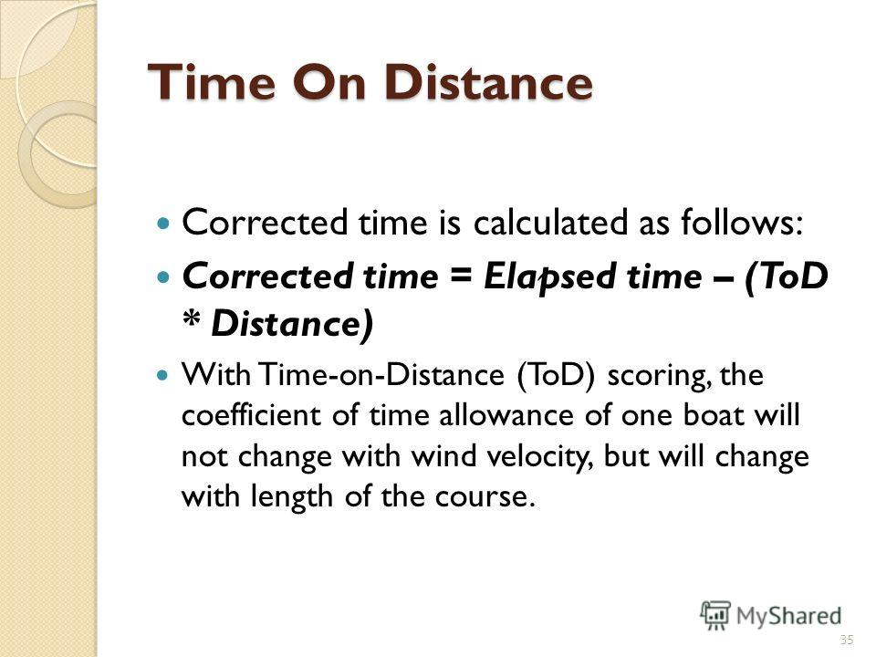 Time On Distance Corrected time is calculated as follows: Corrected time = Elapsed time – (ToD * Distance) With Time-on-Distance (ToD) scoring, the coefficient of time allowance of one boat will not change with wind velocity, but will change with len
