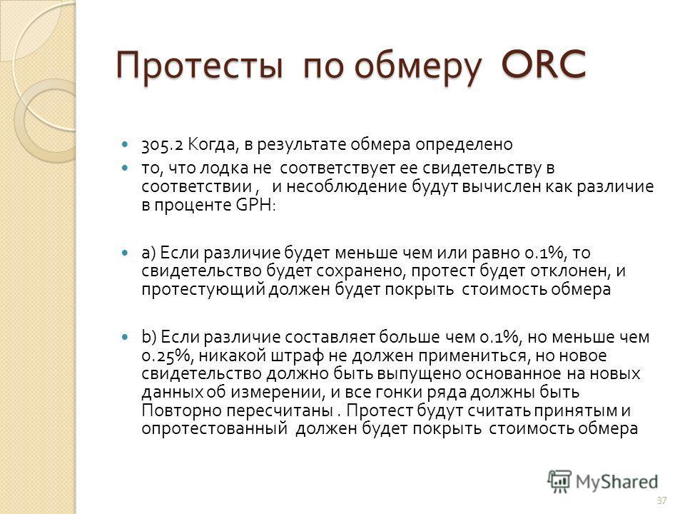 Протесты по обмеру ORC 305.2 Когда, в результате обмера определено то, что лодка не соответствует ее свидетельству в соответствии, и несоблюдение будут вычислен как различие в проценте GPH: a) Если различие будет меньше чем или равно 0.1%, то свидете