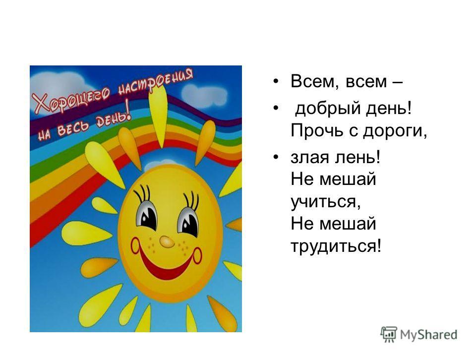 Всем, всем – добрый день! Прочь с дороги, злая лень! Не мешай учиться, Не мешай трудиться!