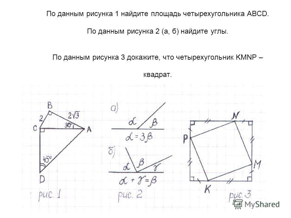 По данным рисунка 1 найдите площадь четырехугольника ABCD. По данным рисунка 2 (а, б) найдите углы. По данным рисунка 3 докажите, что четырехугольник KMNP – квадрат.