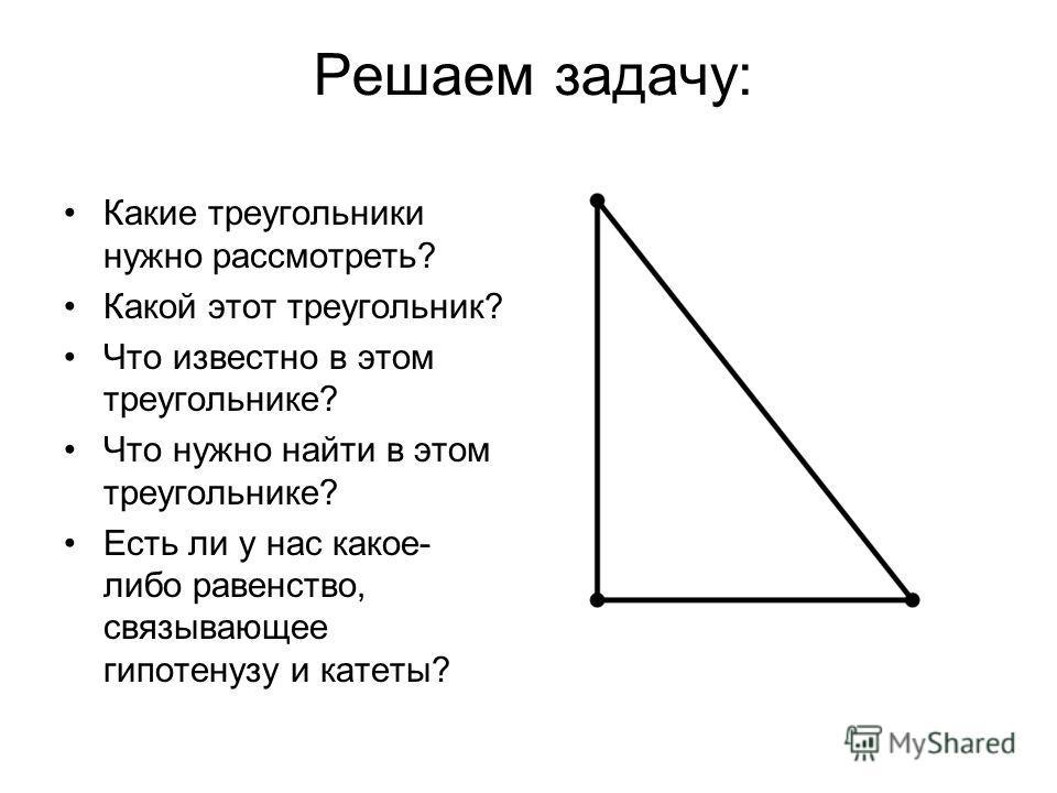 Решаем задачу: Какие треугольники нужно рассмотреть? Какой этот треугольник? Что известно в этом треугольнике? Что нужно найти в этом треугольнике? Есть ли у нас какое- либо равенство, связывающее гипотенузу и катеты?