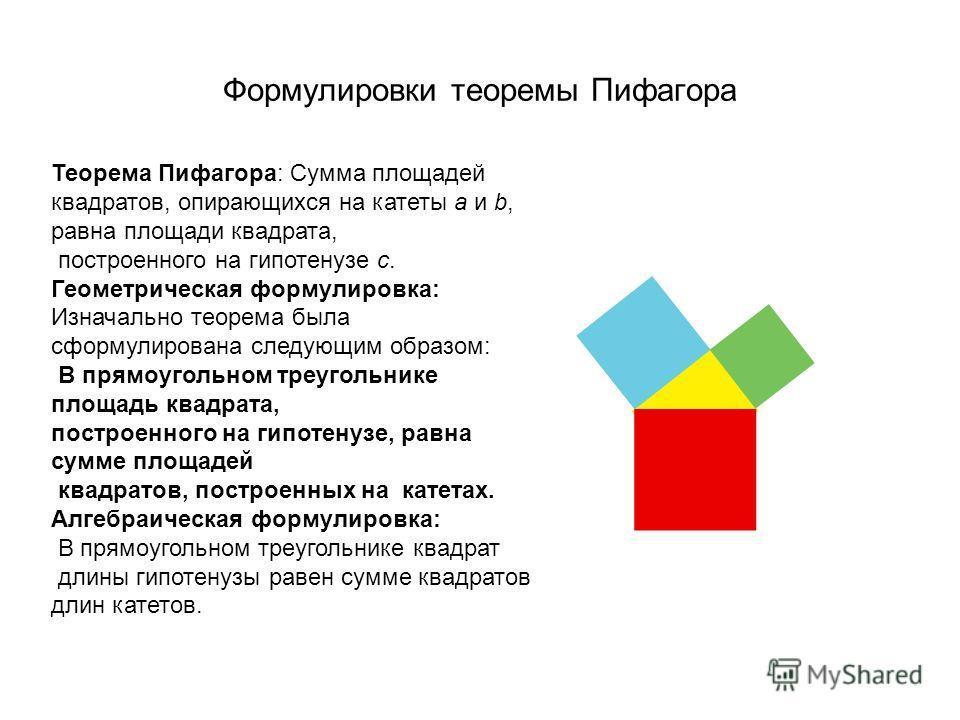 Формулировки теоремы Пифагора Теорема Пифагора: Сумма площадей квадратов, опирающихся на катеты a и b, равна площади квадрата, построенного на гипотенузе c. Геометрическая формулировка: Изначально теорема была сформулирована следующим образом: В прям