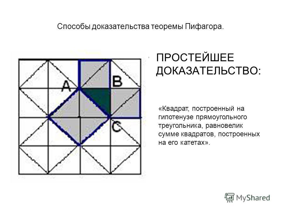 Способы доказательства теоремы Пифагора. ПРОСТЕЙШЕЕ ДОКАЗАТЕЛЬСТВО: «Квадрат, построенный на гипотенузе прямоугольного треугольника, равновелик сумме квадратов, построенных на его катетах».