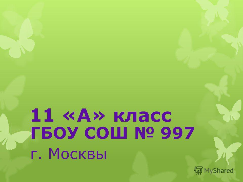 11 «А» класс ГБОУ СОШ 997 г. Москвы
