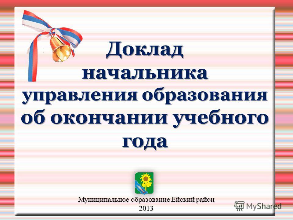 Доклад начальника управления образования об окончании учебного года Муниципальное образование Ейский район 2013