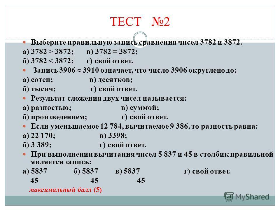 ТЕСТ 2 Выберите правильную запись сравнения чисел 3782 и 3872. а) 3782 > 3872; в) 3782 = 3872; б) 3782 < 3872; г) свой ответ. Запись 3906 3910 означает, что число 3906 округлено до: а) сотен; в) десятков; б) тысяч; г) свой ответ. Результат сложения д