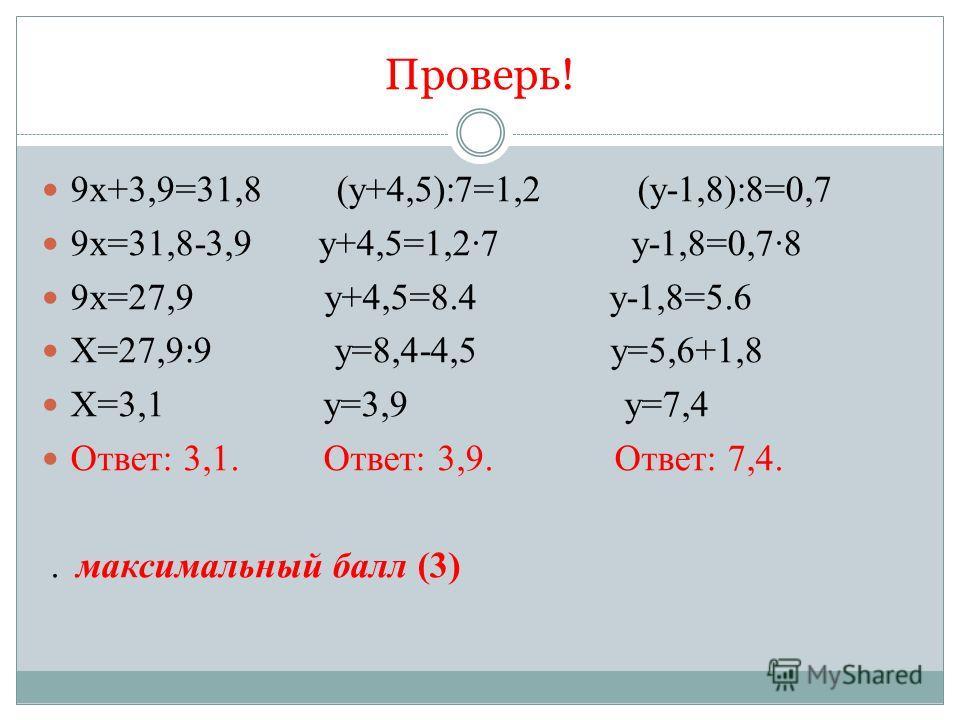 Проверь! 9х+3,9=31,8 (у+4,5):7=1,2 (у-1,8):8=0,7 9х=31,8-3,9 у+4,5=1,2·7 у-1,8=0,7·8 9х=27,9 у+4,5=8.4 у-1,8=5.6 Х=27,9:9 у=8,4-4,5 у=5,6+1,8 Х=3,1 у=3,9 у=7,4 Ответ: 3,1. Ответ: 3,9. Ответ: 7,4.. максимальный балл (3)