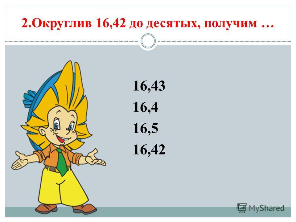 2.Округлив 16,42 до десятых, получим … 16,43 16,4 16,5 16,42