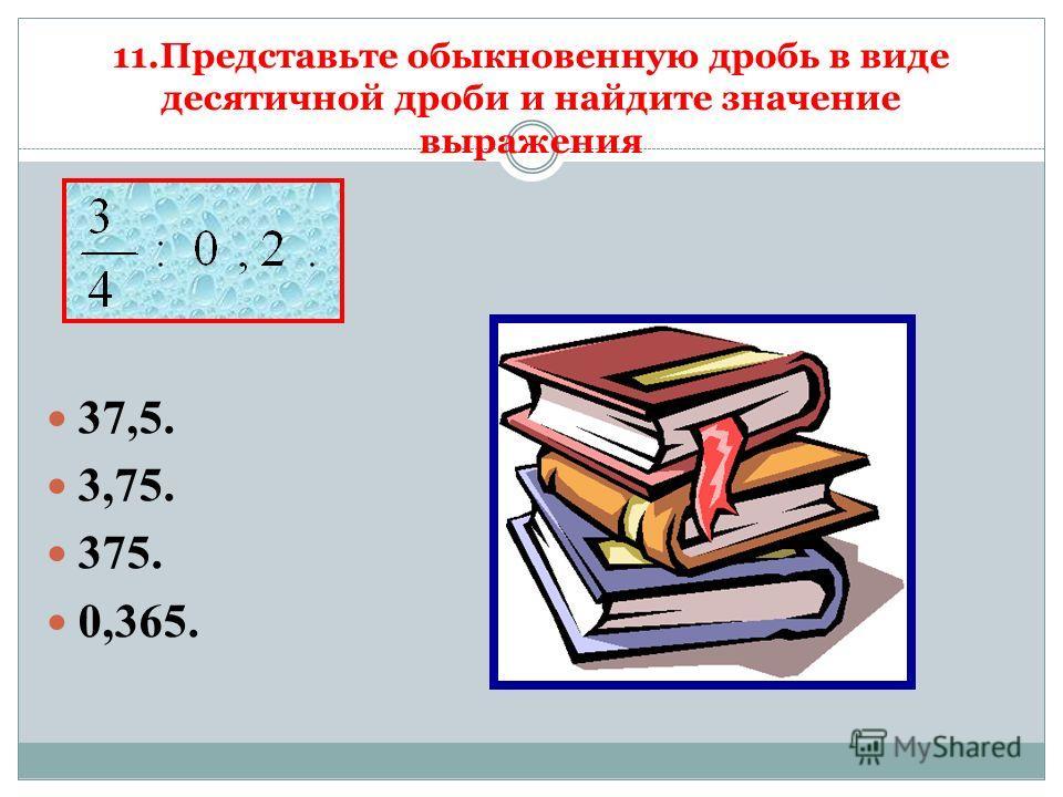 11.Представьте обыкновенную дробь в виде десятичной дроби и найдите значение выражения 37,5. 3,75. 375. 0,365.