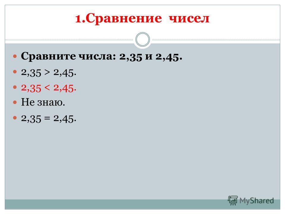 1.Сравнение чисел Сравните числа: 2,35 и 2,45. 2,35 > 2,45. 2,35 < 2,45. Не знаю. 2,35 = 2,45.