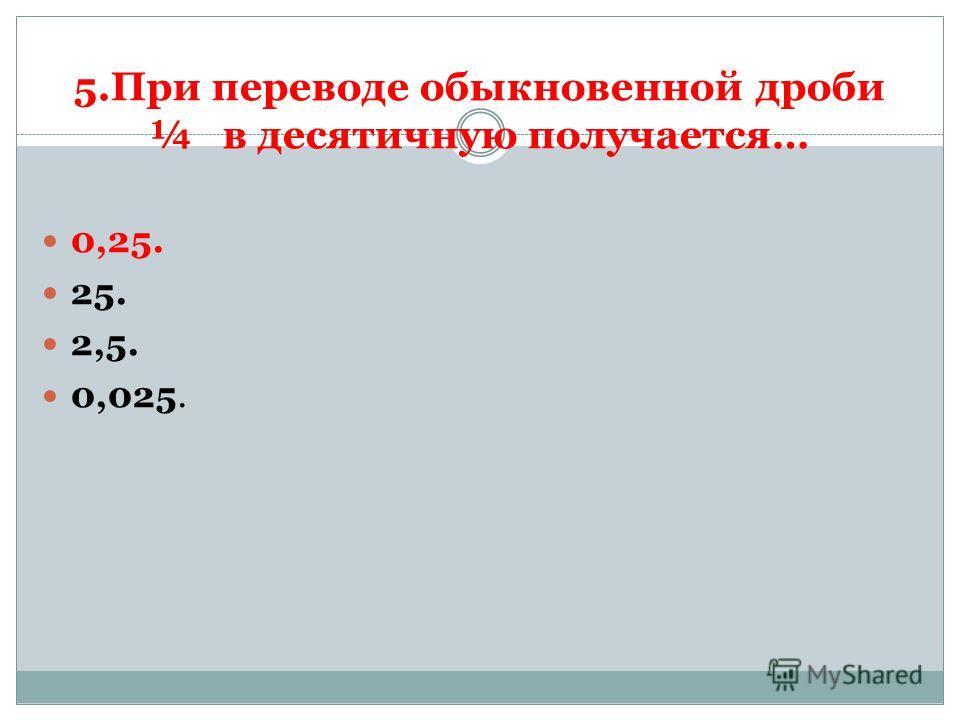 5.При переводе обыкновенной дроби ¼ в десятичную получается… 0,25. 25. 2,5. 0,025.
