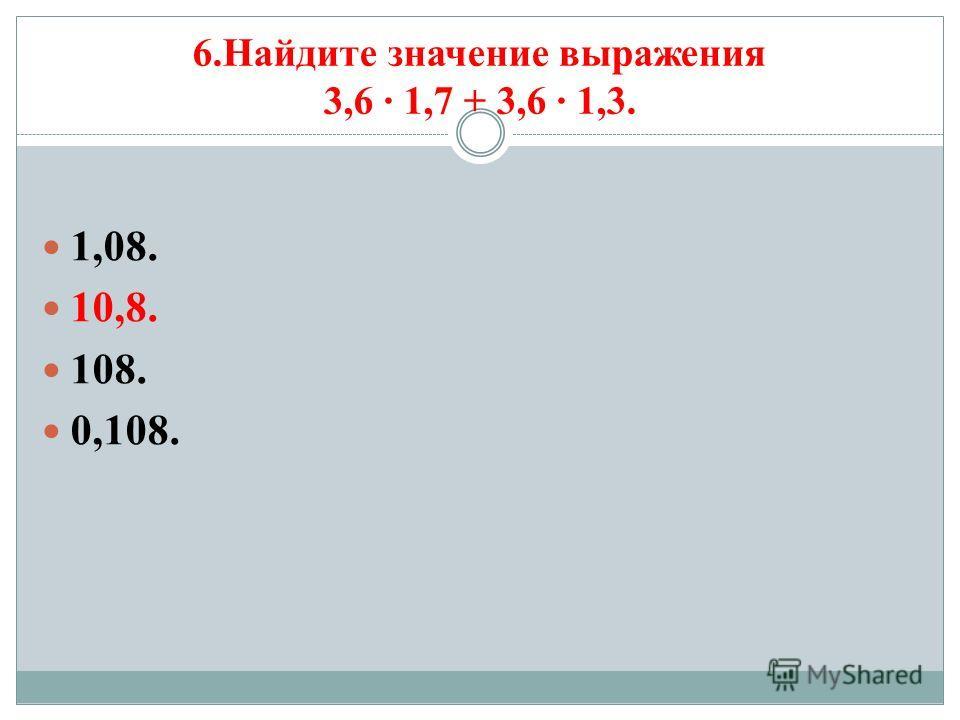 6.Найдите значение выражения 3,6 1,7 + 3,6 1,3. 1,08. 10,8. 108. 0,108.