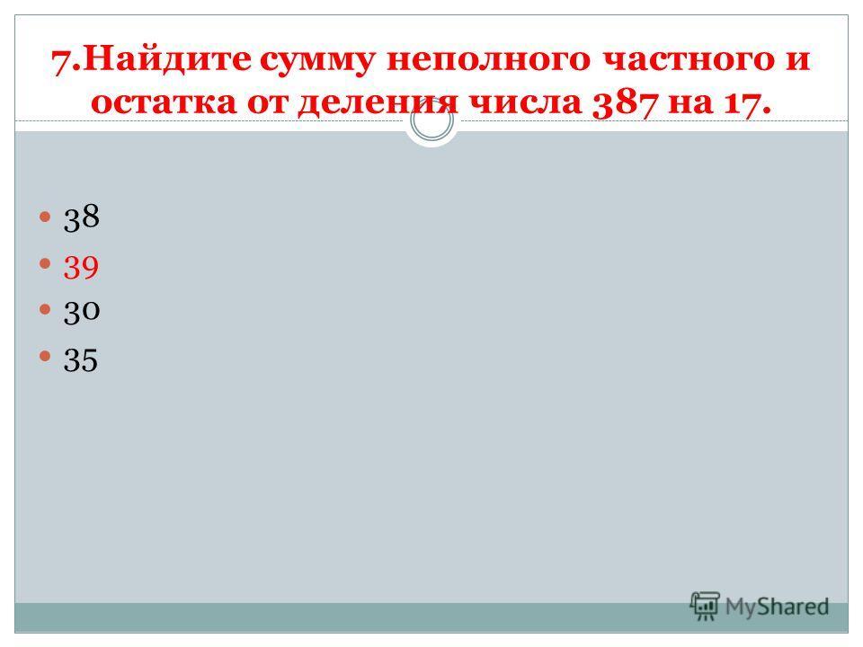 7.Найдите сумму неполного частного и остатка от деления числа 387 на 17. 38 39 30 35