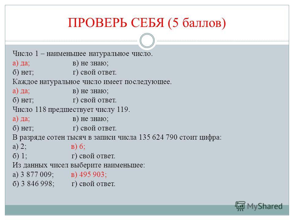 ПРОВЕРЬ СЕБЯ (5 баллов) Число 1 – наименьшее натуральное число. а) да; в) не знаю; б) нет; г) свой ответ. Каждое натуральное число имеет последующее. а) да; в) не знаю; б) нет; г) свой ответ. Число 118 предшествует числу 119. а) да; в) не знаю; б) не