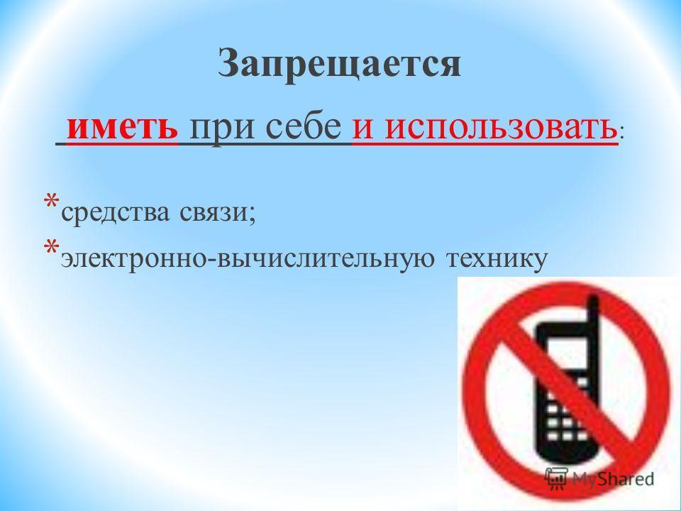 Запрещается иметь при себе и использовать : * средства связи; * электронно-вычислительную технику