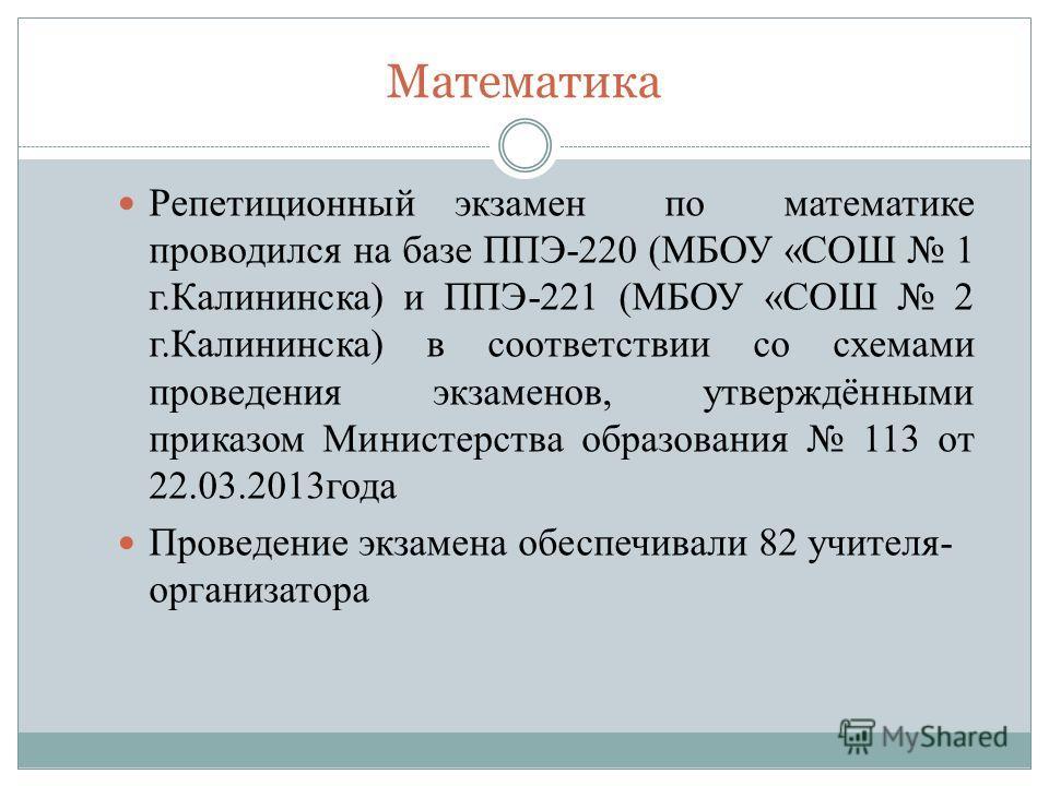 Математика Репетиционный экзамен по математике проводился на базе ППЭ-220 (МБОУ «СОШ 1 г.Калининска) и ППЭ-221 (МБОУ «СОШ 2 г.Калининска) в соответствии со схемами проведения экзаменов, утверждёнными приказом Министерства образования 113 от 22.03.201