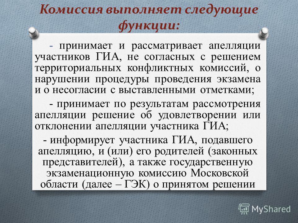 Комиссия выполняет следующие функции: - принимает и рассматривает апелляции участников ГИА, не согласных с решением территориальных конфликтных комиссий, о нарушении процедуры проведения экзамена и о несогласии с выставленными отметками; - принимает
