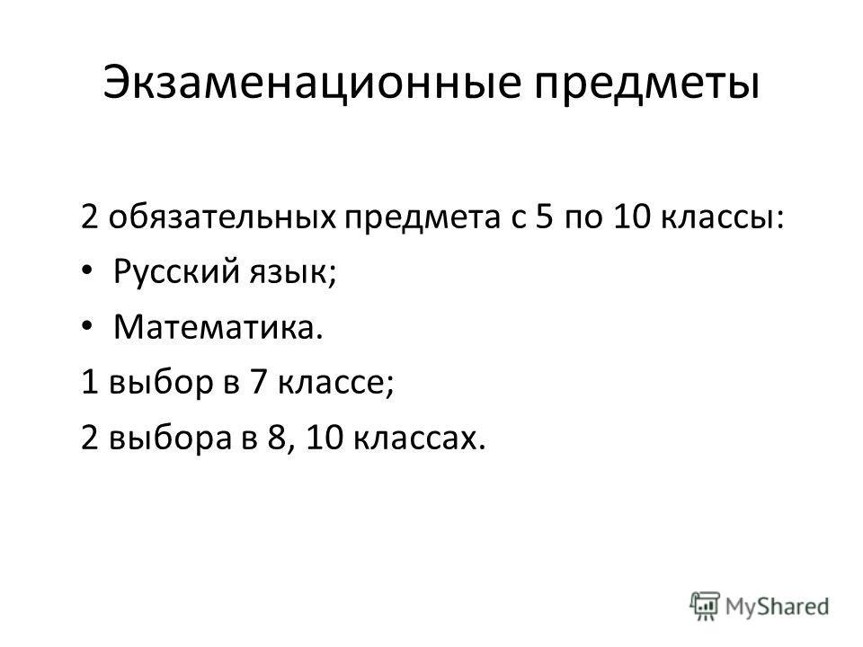 Экзаменационные предметы 2 обязательных предмета с 5 по 10 классы: Русский язык; Математика. 1 выбор в 7 классе; 2 выбора в 8, 10 классах.