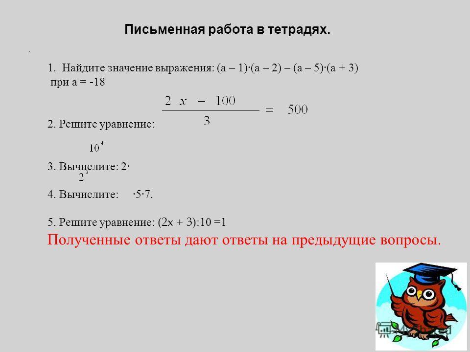 . Письменная работа в тетрадях. 1. Найдите значение выражения : ( а – 1)( а – 2) – ( а – 5)( а + 3) при а = -18 2. Решите уравнение : 3. Вычислите : 2 4. Вычислите : 57. 5. Решите уравнение : (2x + 3):10 =1 Полученные ответы дают ответы на предыдущие