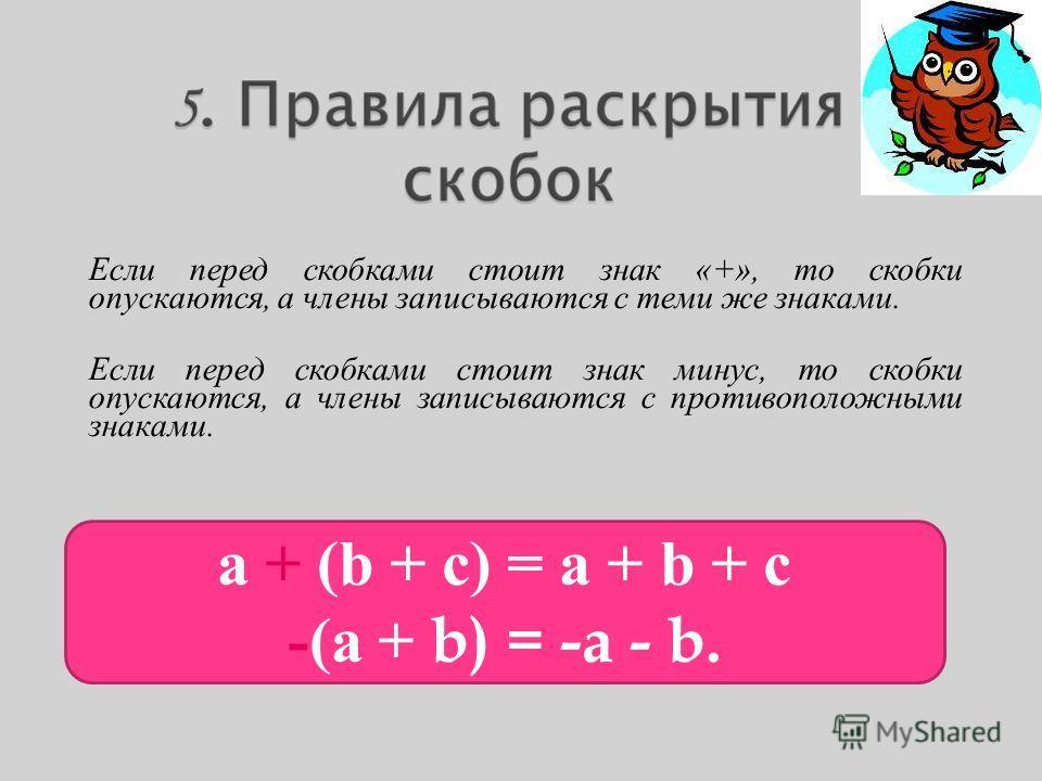 Если перед скобками стоит знак «+», то скобки опускаются, а члены записываются с теми же знаками. Если перед скобками стоит знак минус, то скобки опускаются, а члены записываются с противоположными знаками. а + (b + с) = а + b + с -(а + b) = -a - b.