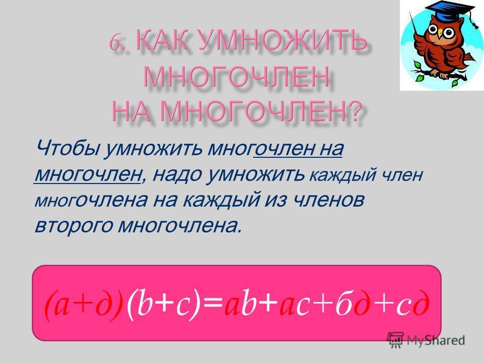 Чтобы умножить многочлен на многочлен, надо умножить каждый член мног очлена на каждый из членов второго многочлена. (a+д)(b+c)=ab+ac+бд+сд