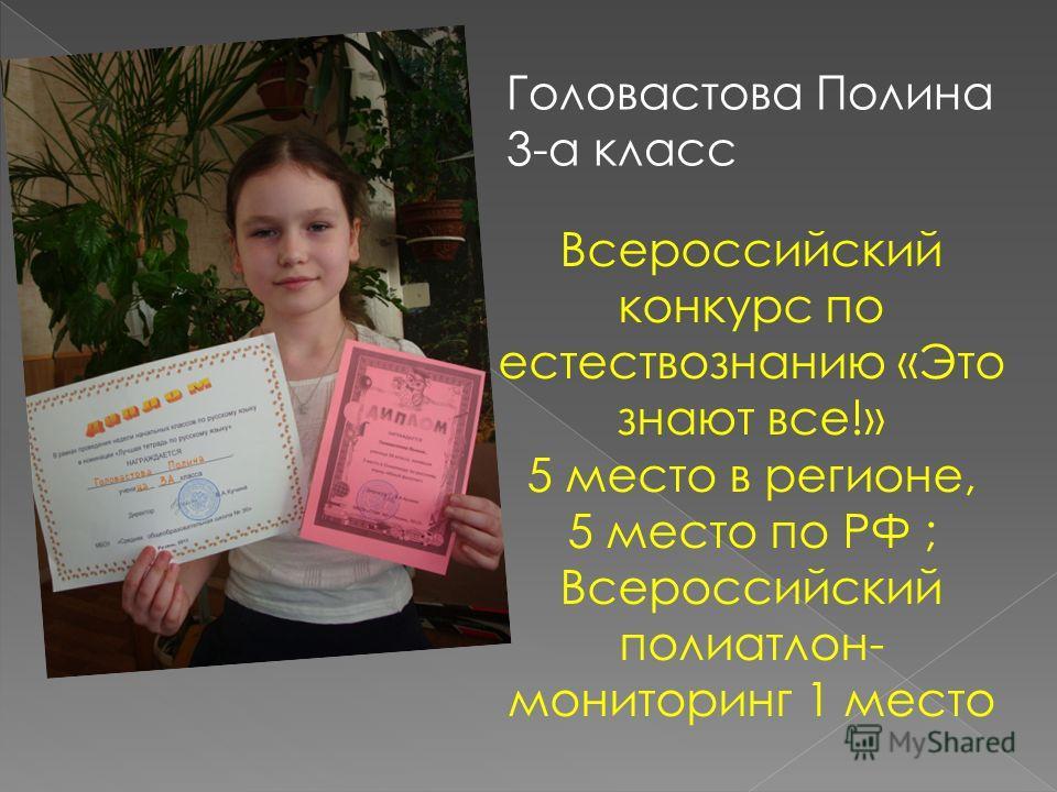 Головастова Полина 3-а класс Всероссийский конкурс по естествознанию «Это знают все!» 5 место в регионе, 5 место по РФ ; Всероссийский полиатлон- мониторинг 1 место