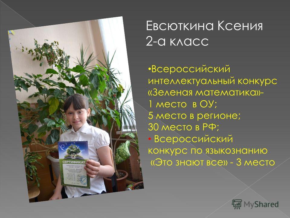Евсюткина Ксения 2-а класс Всероссийский интеллектуальный конкурс «Зеленая математика»- 1 место в ОУ; 5 место в регионе; 30 место в РФ; Всероссийский конкурс по языкознанию «Это знают все» - 3 место