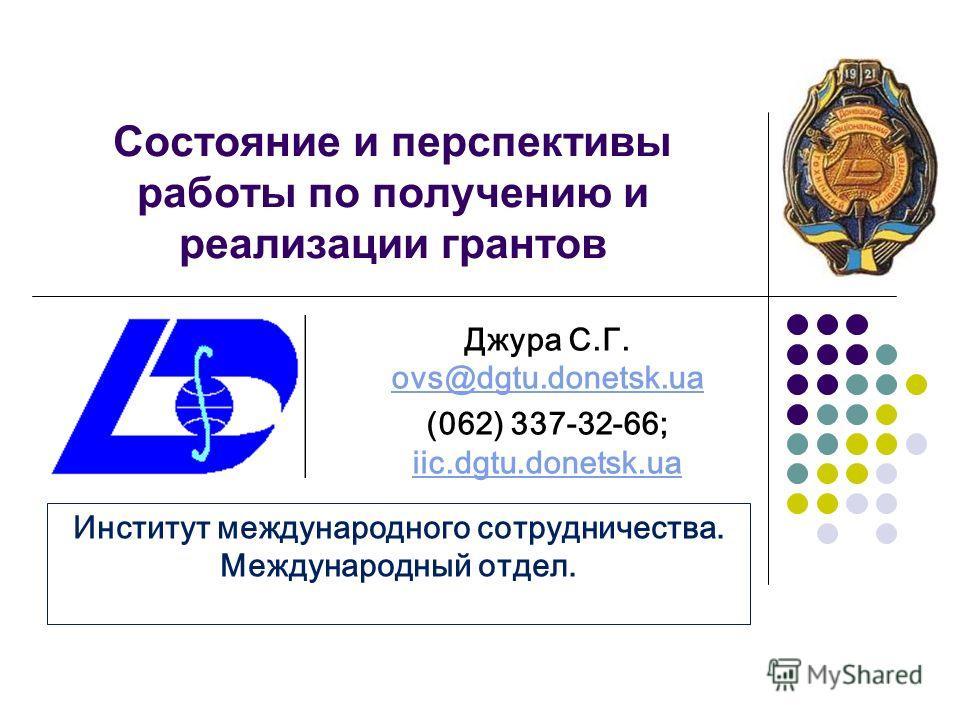 Состояние и перспективы работы по получению и реализации грантов Джура С.Г. ovs@dgtu.donetsk.ua ovs@dgtu.donetsk.ua (062) 337-32-66; iic.dgtu.donetsk.ua iic.dgtu.donetsk.ua Институт международного сотрудничества. Международный отдел.