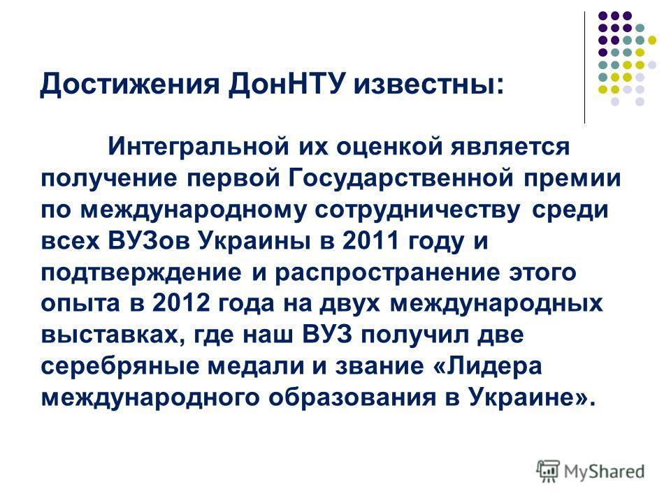 Достижения ДонНТУ известны: Интегральной их оценкой является получение первой Государственной премии по международному сотрудничеству среди всех ВУЗов Украины в 2011 году и подтверждение и распространение этого опыта в 2012 года на двух международных