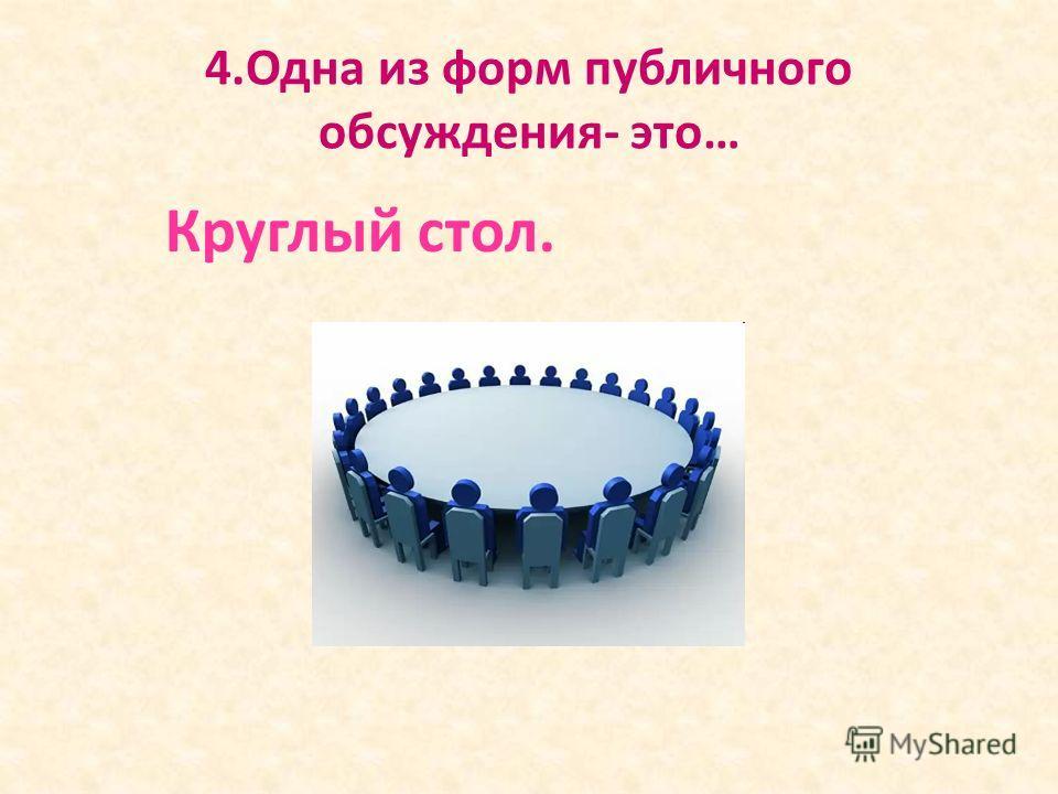 4.Одна из форм публичного обсуждения- это… Круглый стол.