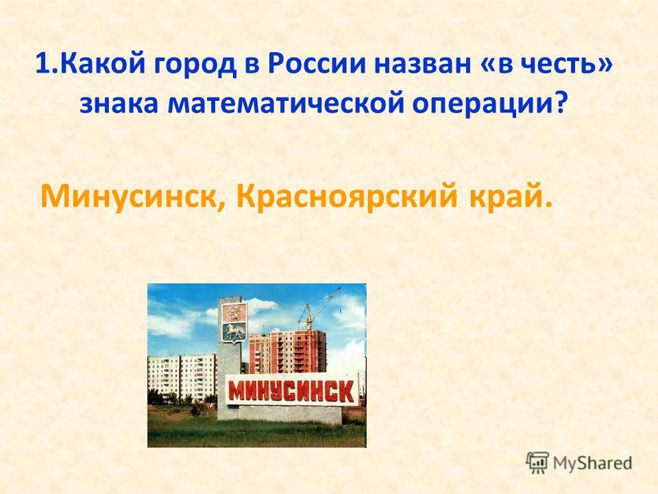1.Какой город в России назван «в честь» знака математической операции? Минусинск, Красноярский край.