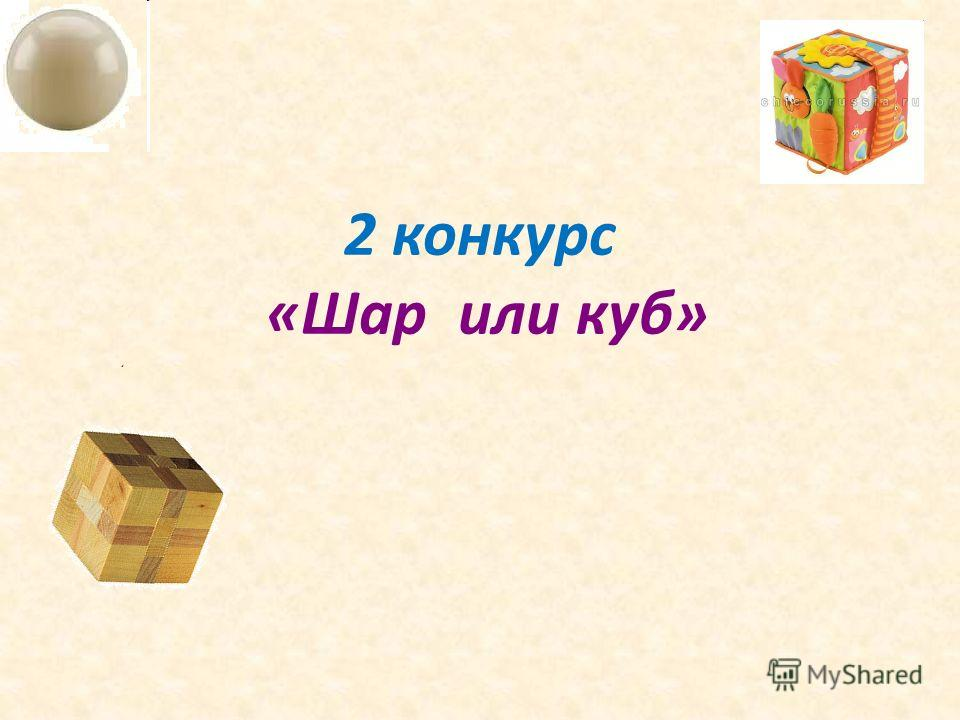 2 конкурс «Шар или куб»