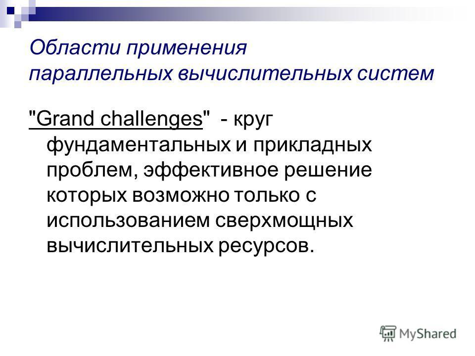 Области применения параллельных вычислительных систем Grand challenges - круг фундаментальных и прикладных проблем, эффективное решение которых возможно только с использованием сверхмощных вычислительных ресурсов.