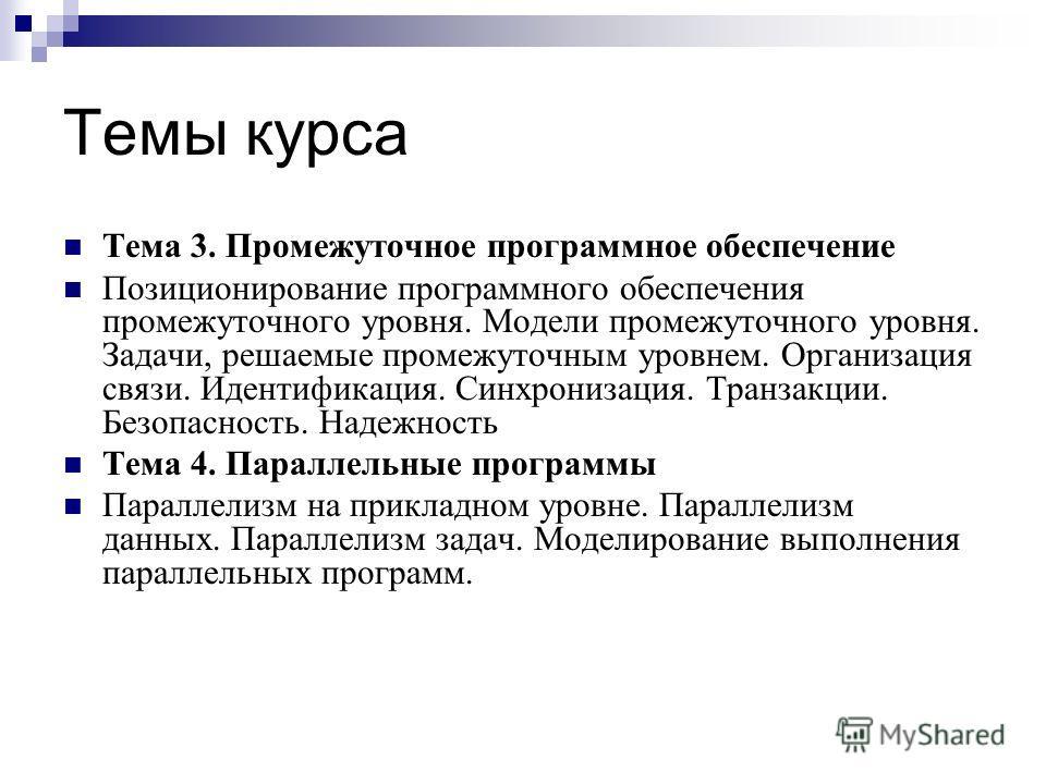 Темы курса Тема 3. Промежуточное программное обеспечение Позиционирование программного обеспечения промежуточного уровня. Модели промежуточного уровня. Задачи, решаемые промежуточным уровнем. Организация связи. Идентификация. Синхронизация. Транзакци