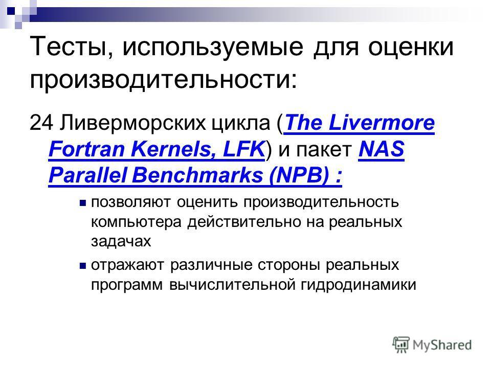 Тесты, используемые для оценки производительности: 24 Ливерморских цикла (The Livermore Fortran Kernels, LFK) и пакет NAS Parallel Benchmarks (NPB) : позволяют оценить производительность компьютера действительно на реальных задачах отражают различные