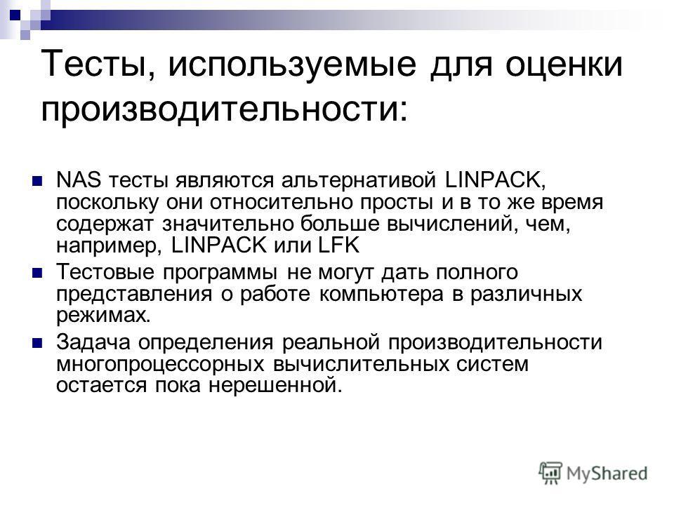 Тесты, используемые для оценки производительности: NAS тесты являются альтернативой LINPACK, поскольку они относительно просты и в то же время содержат значительно больше вычислений, чем, например, LINPACK или LFK Тестовые программы не могут дать пол