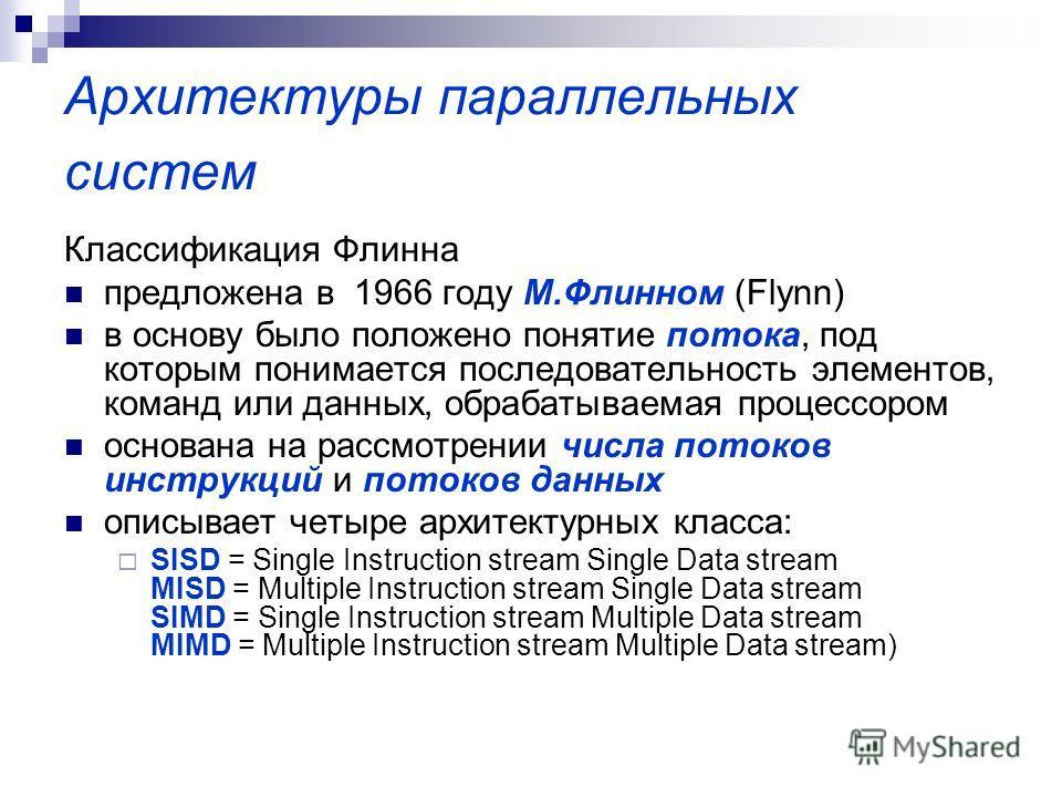 Архитектуры параллельных систем Классификация Флинна предложена в 1966 году М.Флинном (Flynn) в основу было положено понятие потока, под которым понимается последовательность элементов, команд или данных, обрабатываемая процессором основана на рассмо