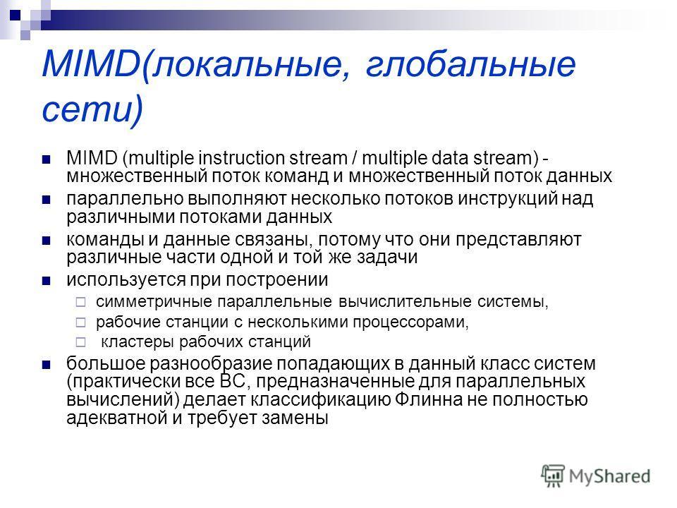 MIMD(локальные, глобальные сети) MIMD (multiple instruction stream / multiple data stream) - множественный поток команд и множественный поток данных параллельно выполняют несколько потоков инструкций над различными потоками данных команды и данные св