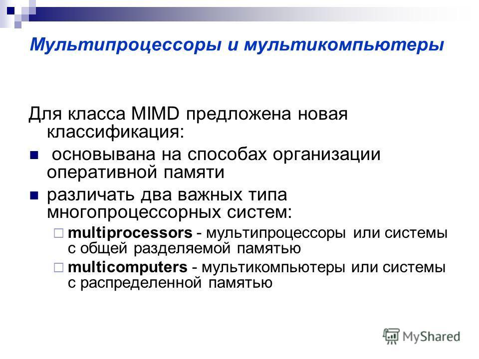 Мультипроцессоры и мультикомпьютеры Для класса MIMD предложена новая классификация: основывана на способах организации оперативной памяти различать два важных типа многопроцессорных систем: multiprocessors - мультипроцессоры или системы с общей разде