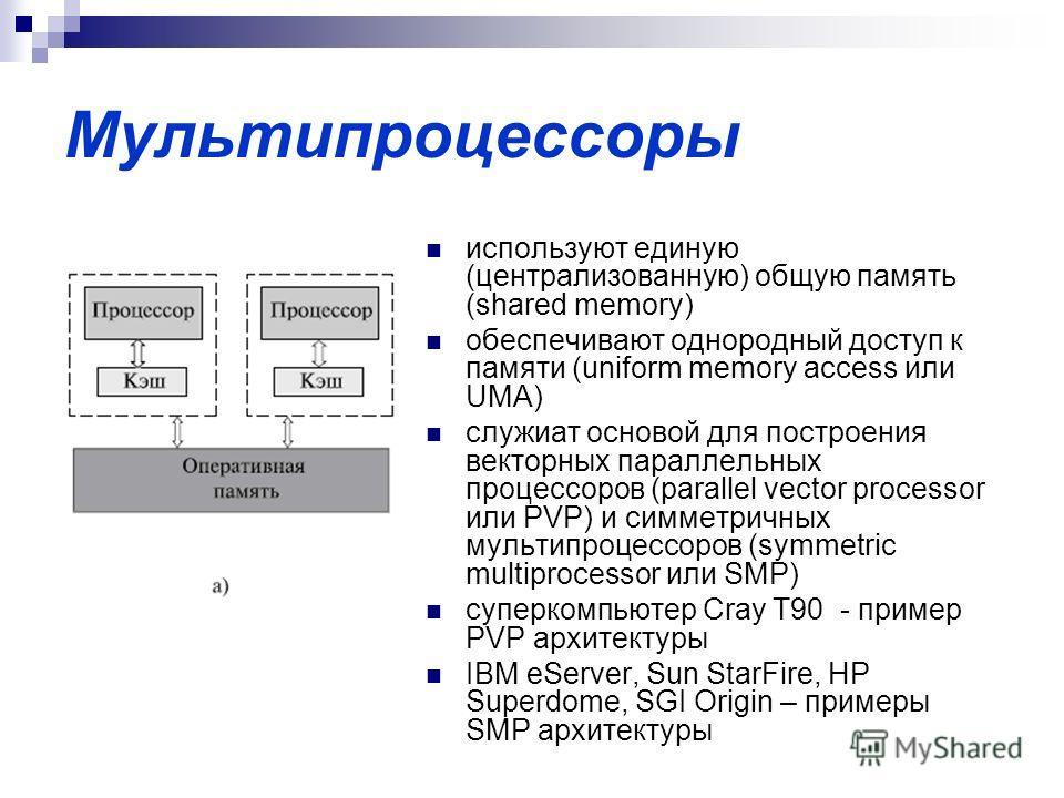 Мультипроцессоры используют единую (централизованную) общую память (shared memory) обеспечивают однородный доступ к памяти (uniform memory access или UMA) служиат основой для построения векторных параллельных процессоров (parallel vector processor ил