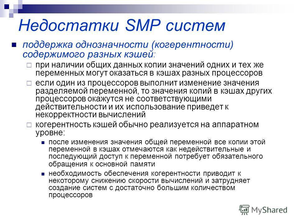 Недостатки SMP систем поддержка однозначности (когерентности) содержимого разных кэшей : при наличии общих данных копии значений одних и тех же переменных могут оказаться в кэшах разных процессоров если один из процессоров выполнит изменение значения