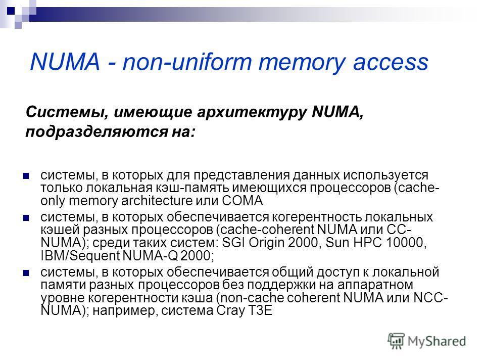 NUMA - non-uniform memory access системы, в которых для представления данных используется только локальная кэш-память имеющихся процессоров (cache- only memory architecture или COMA системы, в которых обеспечивается когерентность локальных кэшей разн